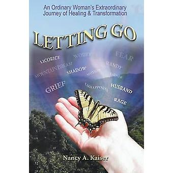 Letting Go  An Ordinary Womans Extraordinary Journey of Healing  Transformation by Kaiser & Nancy A