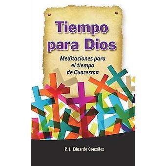 Tiempo Para Dios Meditaciones Para El Tiempo de Cuaresma by Gonzalez & Eduardo