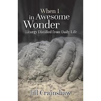 When I in Awesome Wonder Liturgy Distilled from Daily Life by Crainshaw & Jill Y