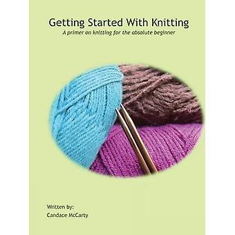Getting Started With Knitting A primer on knitting for the absolute beginner by McCarty & Candace