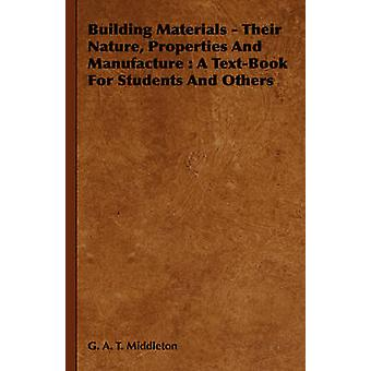 Building Materials  Their Nature Properties and Manufacture A TextBook for Students and Others by Middleton & G. A. T.