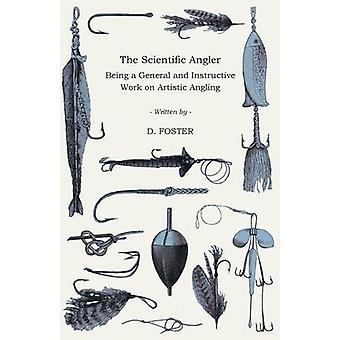 The Scientific Angler  Being a General and Instructive Work on Artistic Angling by Foster & D.