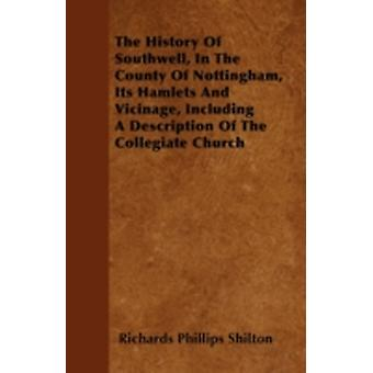 The History Of Southwell In The County Of Nottingham Its Hamlets And Vicinage Including A Description Of The Collegiate Church by Shilton & Richards Phillips