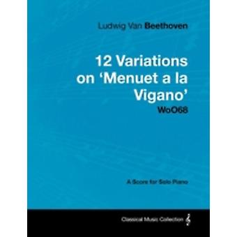 Ludwig Van Beethoven  12 Variations on Menuet a la Vigano Woo68  A Score for Solo Piano by Beethoven & Ludwig Van