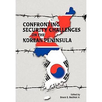 Confronting Security Challenges on the Korean Peninsula by Bechtol & Bruce E.