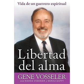 Libertad del alma vida de un guerrero espiritual by Vosseler & Gene
