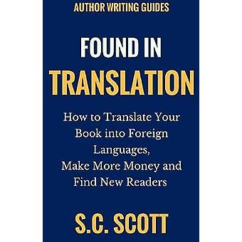 Literary Rights and Foreign Translation How to Find Translators Enter New Markets and Make More Money With Literary Translations by Scott & S. C.