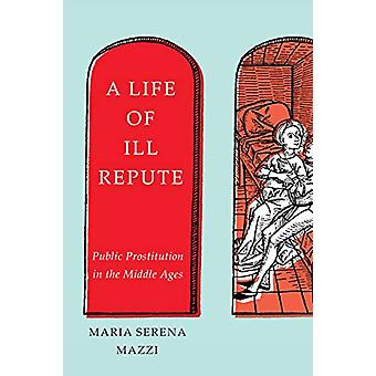 A Life of Ill Repute - Public Prostitution in the Middle Ages by Maria