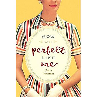 How to be Perfect Like Me by Dana Bowman - 9781942094715 Book