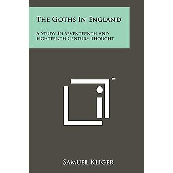 The Goths In England  A Study In Seventeenth And Eighteenth Century Thought by Samuel Kliger