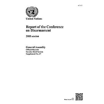 Report of the Conference on Disarmament: 2018 Session (Report of the Conference on Disarmament to the General Assembly of� the United Nations)