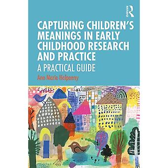 Capturing Childrens Meanings in Early Childhood Research and Practice by Halpenny & Ann Marie