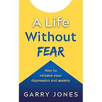 A Life Without Fear - How to release your depression and anxiety by G.
