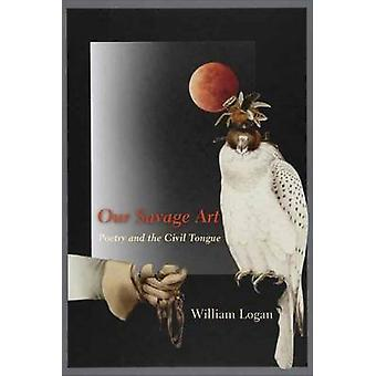 Our Savage Art - Poetry and the Civil Tongue by William Logan - 978023