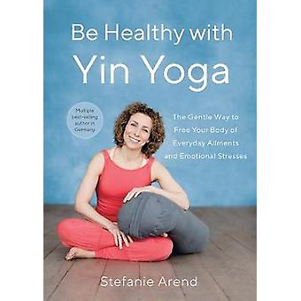Be Healthy With Yin Yoga The Gentle Way to Free Your Body of Everyday Ailments and Emotional Stresses