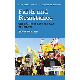 Faith and Resistance - The Politics of Love and War in Lebanon by Sara