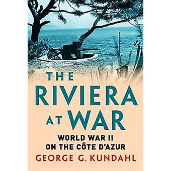 The Riviera at War - World War II on the Cote d'Azur by George G. Kund
