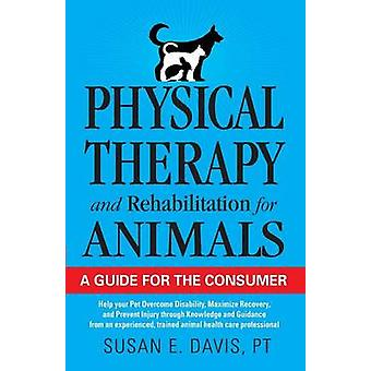 Physical Therapy and Rehabilitation for Animals A Guide for the Consumer by Davis & PT & Susan E
