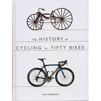 The History of Cycling in Fifty Bikes by Tom Ambrose - 9780750960601