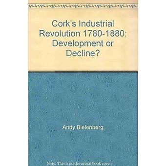 Cork's Industrial Revolution - 1780-1880 - Development or Decline? by