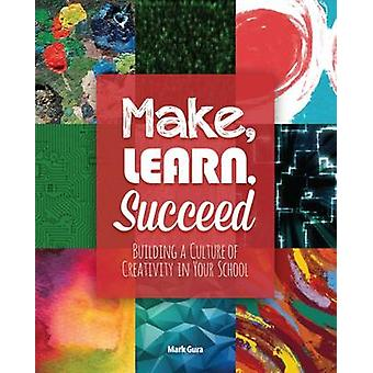Make - Learn - Succeed - Building a Culture of Creativity in Your Scho
