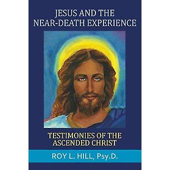 Jesus and the NearDeath Experience Testimonies of the ascended Christ by Hill & Roy L.