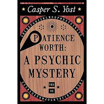 Patience Worth A Psychic Mystery by Yost & Casper S.