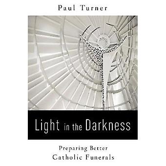 Light in the Darkness Preparing Better Catholic Funerals by Turner & Paul