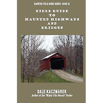 Field Guide to Haunted Highways  Bridges by Kaczmarek & Dale David