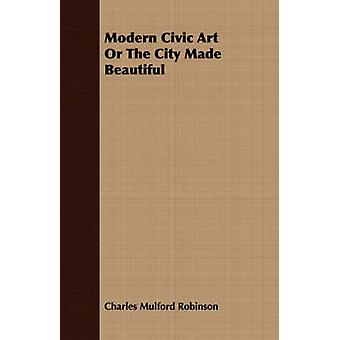 Modern Civic Art Or The City Made Beautiful by Robinson & Charles Mulford
