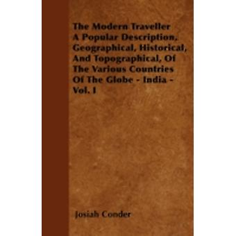 The Modern Traveller  A Popular Description Geographical Historical And Topographical Of The Various Countries Of The Globe  India  Vol. I by Conder & Josiah