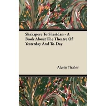 Shakespeare to Sheridan  A Book about the Theatre of Yesterday and ToDay by Thaler & Alwin