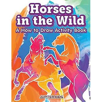 Horses in the Wild A How to Draw Activity Book by Jupiter Kids