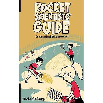 The Rocket Scientists Guide to Discernment by Sharp & Michael