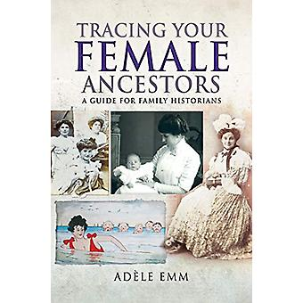 Tracing Your Female Ancestors - A Guide for Family Historians by Emm -