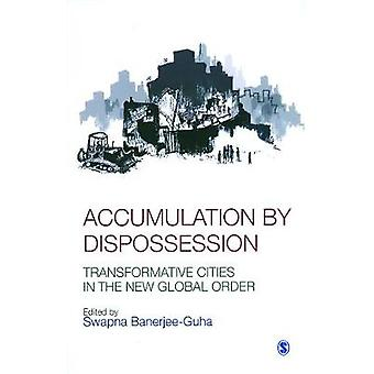 Accumulation by Dispossession  Transformative Cities in the New Global Order by Edited by Swapna Banerjee Guha
