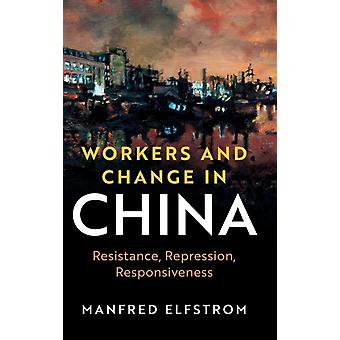 Workers and Change in China  Resistance Repression Responsiveness by Manfred Elfstrom