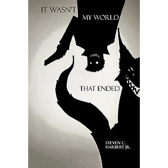 It Wasnt My World That Ended by Steven C Harbert Jr.