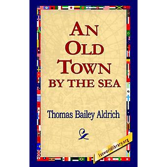 An Old Town by the Sea by Thomas Bailey Aldrich - 9781421800981 Book