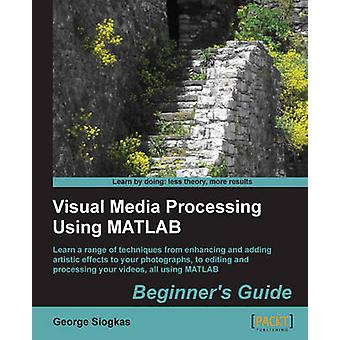 Visual Media Processing Using Matlab Beginner's Guide by George Siogk