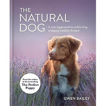 The Natural Dog A New Approach to Achieving a Happy Healthy Hound