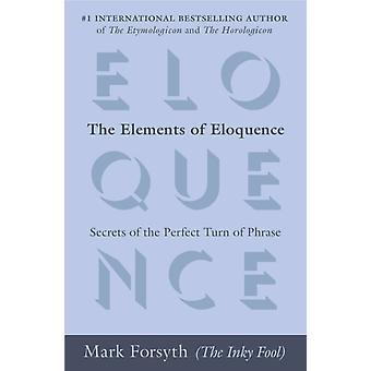 The Elements of Eloquence  Secrets of the Perfect Turn of Phrase by Mark Forsyth