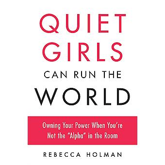 Quiet Girls Can Run the World  Owning Your Power When Youre Not the Alpha in the Room by Rebecca Holman