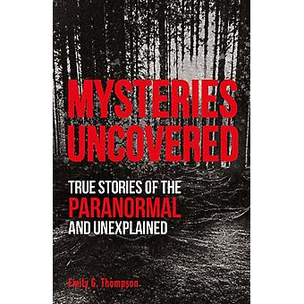 Mysteries Uncovered  True Stories of the Paranormal and Unexplained by Emily G Thompson