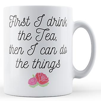 First I drink the Tea, then I can do the Things - Printed Mug