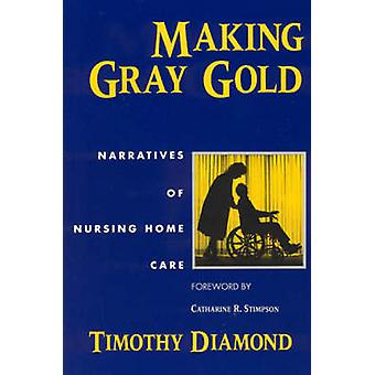 Making Gray Gold - Narratives of Nursing Home Care (New edition) by Ti