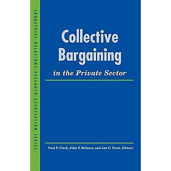 Collective Bargaining in the Private Sector by Paul F. Clark - John T