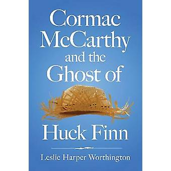 Cormac Mccarthy and the Ghost of Huck Finn by Leslie Harp Worthington