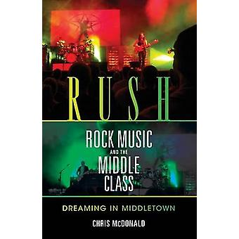 Rush Rock Music and the Middle Class Dreaming in Middletown by McDonald & Christopher J.