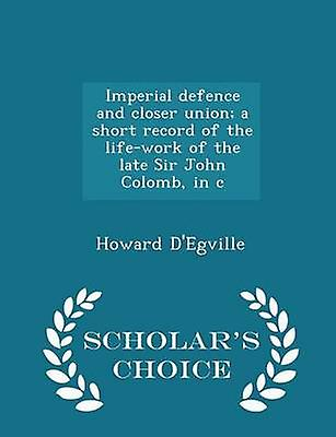 Imperial defence and closer union a short record of the lifework of the late Sir John Colomb in c  Scholars Choice Edition by DEgville & Howard